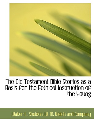 The Old Testament Bible Stories as a Basis for the Eethical Instruction of the Young - Sheldon, Walter L, and W M Welch and Company, M Welch and Company (Creator)
