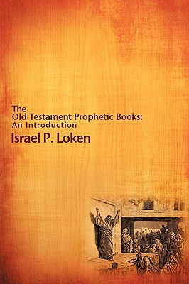 The Old Testament Prophetic Books: An Introduction - Loken, Israel P