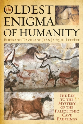The Oldest Enigma of Humanity: The Key to the Mystery of the Paleolithic Cave Paintings - David, Bertrand