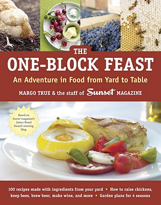 The One-Block Feast: An Adventure in Food from Yard to Table - True, Margo, and Staff of Sunset Magazine, and Quarto Generic