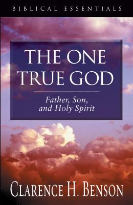 The One True God: Father, Son, and Holy Spirit - Benson, Clarence H