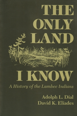 The Only Land I Know: A History of the Lumbee Indians - Dial, L Adolph, and Dial, Adolph L, and Eliades, David K