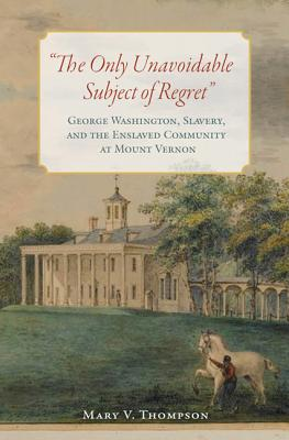 """The Only Unavoidable Subject of Regret"": George Washington, Slavery, and the Enslaved Community at Mount Vernon - Thompson, Mary V"