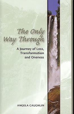 The Only Way Through: A Journey of Loss, Transformation and Oneness - Caughlin, Angela