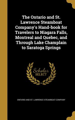 The Ontario and St. Lawrence Steamboat Company's Hand-Book for Travelers to Niagara Falls, Montreal and Quebec, and Through Lake Champlain to Saratoga Springs - Ontario and St Lawrence Steamboat Compa (Creator)