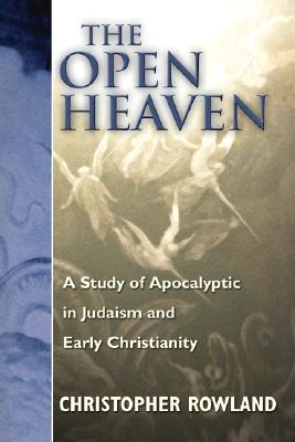 The Open Heaven: A Study of Apocalyptic in Judaism and Early Christianity - Rowland, Christopher