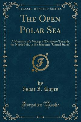 The Open Polar Sea: A Narrative of a Voyage of Discovery Towards the North Pole, in the Schooner United States (Classic Reprint) - Hayes, Isaac I