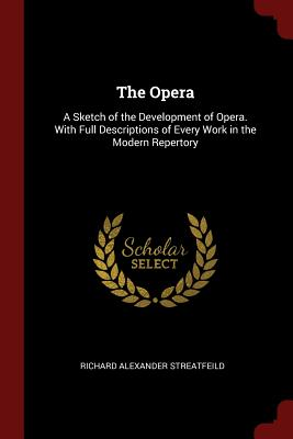 The Opera: A Sketch of the Development of Opera. with Full Descriptions of Every Work in the Modern Repertory - Streatfeild, Richard Alexander