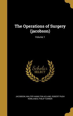 The Operations of Surgery (Jacobson); Volume 1 - Jacobson, Walter Hamilton Acland (Creator), and Rowlands, Robert Pugh, and Turner, Philip