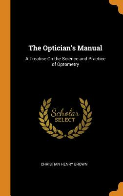 The Optician's Manual: A Treatise on the Science and Practice of Optometry - Brown, Christian Henry