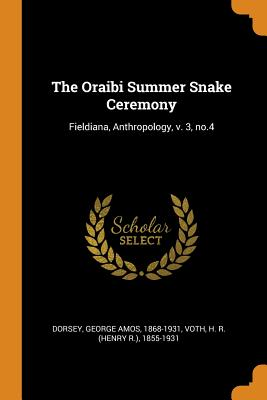 The Oraibi Summer Snake Ceremony: Fieldiana, Anthropology, V. 3, No.4 - Dorsey, George Amos, and Voth, H R 1855-1931