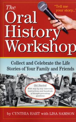 The Oral History Workshop: Collect and Celebrate the Life Stories of Your Family and Friends - Hart, Cynthia, and Samson, Lisa