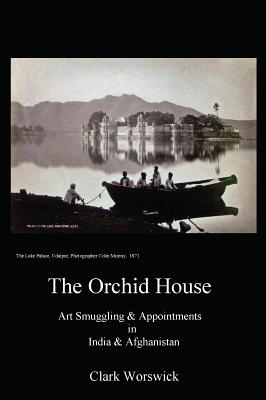 The Orchid House: Art Smuggling and Appointment in India & Afghanistan - Worswick, Clark