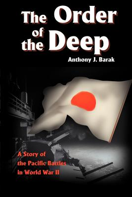 The Order of the Deep: A Story of Pacific Battles in World War II - Barak, Anthony J, Ph.D.