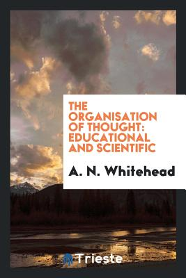 The Organisation of Thought: Educational and Scientific - Whitehead, A N