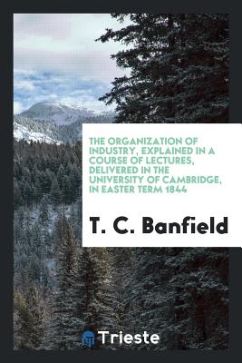 The Organization of Industry, Explained in a Course of Lectures, Delivered in the University of Cambridge, in Easter Term 1844 - Banfield, T C