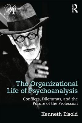 The Organizational Life of Psychoanalysis: Conflicts, Dilemmas, and the Future of the Profession - Eisold, Kenneth