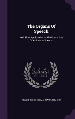 The Organs of Speech: And Their Application in the Formation of Articulate Sounds - Meyer, Georg Hermann Von 1815-1892 (Creator)