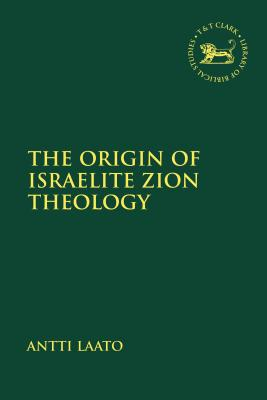 The Origin of Israelite Zion Theology - Laato, Antti, and Mein, Andrew (Editor), and Camp, Claudia V (Editor)