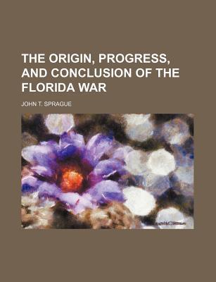 The Origin, Progress, and Conclusion of the Florida War - Sprague, John T
