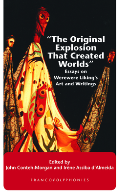"""The Original Explosion That Created Worlds"": Essays on Werewere Liking's Art and Writings - Conteh-Morgan, John (Volume editor), and D'Almeida, Irene Assiba (Volume editor)"