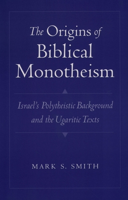 The Origins of Biblical Monotheism: Israel's Polytheistic Background and the Ugaritic Texts - Smith, Mark S