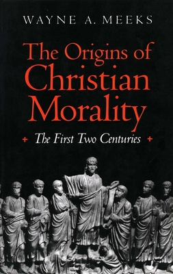 The Origins of Christian Morality: The First Two Centuries - Meeks, Wayne A, Professor