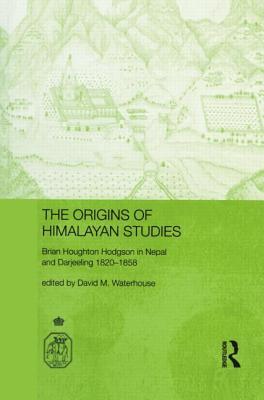 The Origins of Himalayan Studies: Brian Houghton Hodgson in Nepal and Darjeeling - Waterhouse, David