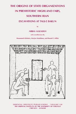 The Origins of State Organisations in Prehistoric Highland Fars, Southern Iran: Excavations at Tall-E Bakun - Alizadeh, Abbas