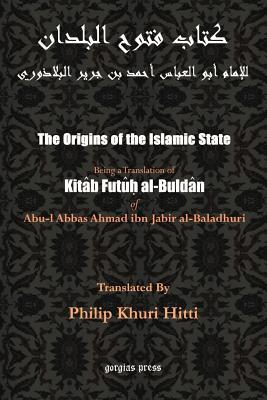 The Origins of the Islamic State (Kitab Futuh Al-Buldan) - Al-Baladhuri, Abu Al-Abbas Ahmad Bin Jab, and Hitti, Philip K, Professor (Translated by)