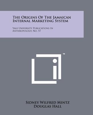 The Origins of the Jamaican Internal Marketing System: Yale University Publications in Anthropology, No. 57 - Mintz, Sidney Wilfred, Professor, and Hall, Douglas, and Rouse, Irving (Editor)