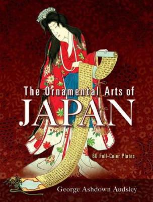 The Ornamental Arts of Japan: 60 Full-Color Plates - Audsley, George Ashdown