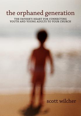 The Orphaned Generation: The Father's Heart for Connecting Youth and Young Adults to Your Church - Wilcher, Scott