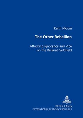 The Other Rebellion: Attacking Ignorance and Vice on the Ballarat Goldfield - Moore, Keith, PhD, Fiac, Frsm