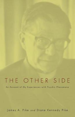 The Other Side: An Account of My Experiences with Psychic Phenomena - Pike, James A, and Kennedy, Diane