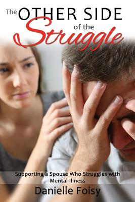 The Other Side of the Struggle: Supporting a Spouse Who Struggles with Mental Illness - Foisy, Danielle, and Mullen, Grant, Dr. (Foreword by)