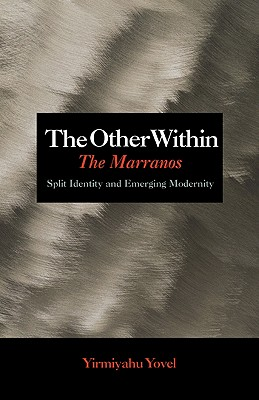 The Other Within: The Marranos: Split Identity and Emerging Modernity - Yovel, Yirmiyahu