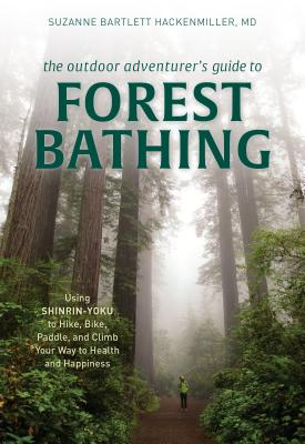 The Outdoor Adventurer's Guide to Forest Bathing: Using Shinrin-Yoku to Hike, Bike, Paddle, and Climb Your Way to Health and Happiness - Bartlett Hackenmiller, Suzanne M D