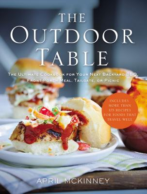 The Outdoor Table: The Ultimate Cookbook for Your Next Backyard Bbq, Front-Porch Meal, Tailgate, or Picnic - McKinney, April