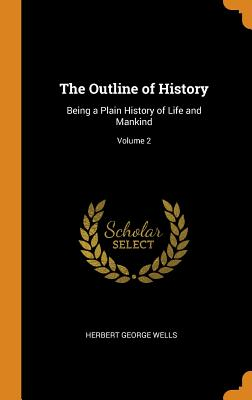 The Outline of History: Being a Plain History of Life and Mankind; Volume 2 - Wells, Herbert George