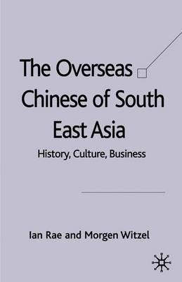 The Overseas Chinese of South East Asia: History, Culture, Business - Rae, Ian, and Witzel, Morgen