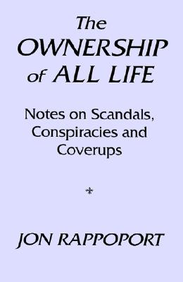 The Ownership of All Life: Notes on Scandals, Conspiracies and Coverups - Rappoport, Jon