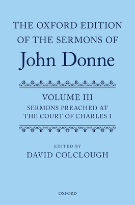 The Oxford Edition of the Sermons of John Donne: Volume 3: Sermons preached at the Court of Charles I - Colclough, David (Editor)