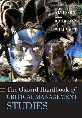 The Oxford Handbook of Critical Management Studies - Alvesson, Mats (Editor), and Willmott, Hugh (Editor), and Bridgman, Todd (Editor)