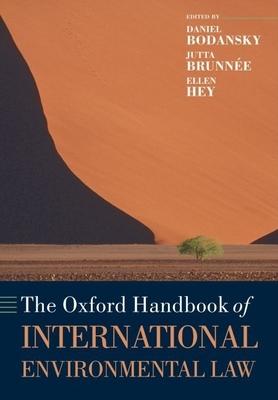 The Oxford Handbook of International Environmental Law - Bodansky, Daniel (Editor), and Brunnee, Jutta, Professor (Editor), and Hey, Ellen (Editor)