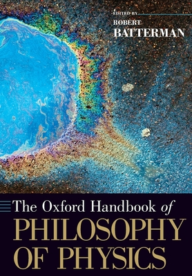 The Oxford Handbook of Philosophy of Physics - Batterman, Robert W. (Editor)