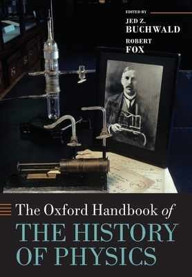 The Oxford Handbook of the History of Physics - Buchwald, Jed Z. (Editor), and Fox, Robert (Editor)