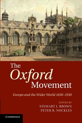 The Oxford Movement: Europe and the Wider World 1830-1930 - Brown, Stewart J. (Editor), and Nockles, Peter B. (Editor)