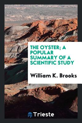 The Oyster; A Popular Summary of a Scientific Study - Brooks, William K