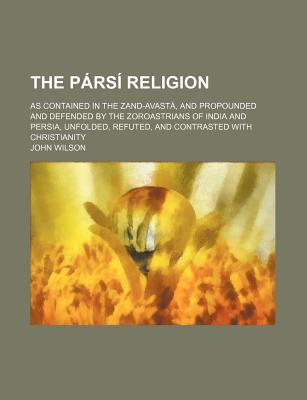 The P RS Religion; As Contained in the Zand-Avast , and Propounded and Defended by the Zoroastrians of India and Persia, Unfolded, Refuted, and Contrasted with Christianity - Wilson, John